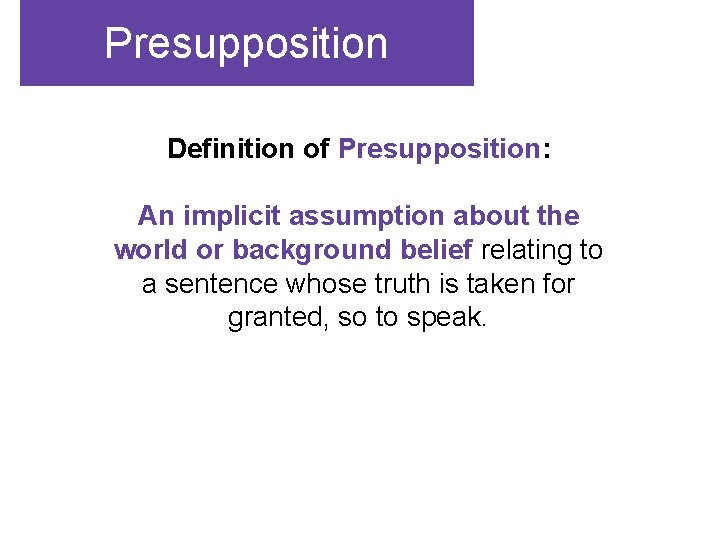 Presupposition Definition of Presupposition: An implicit assumption about the world or background belief relating