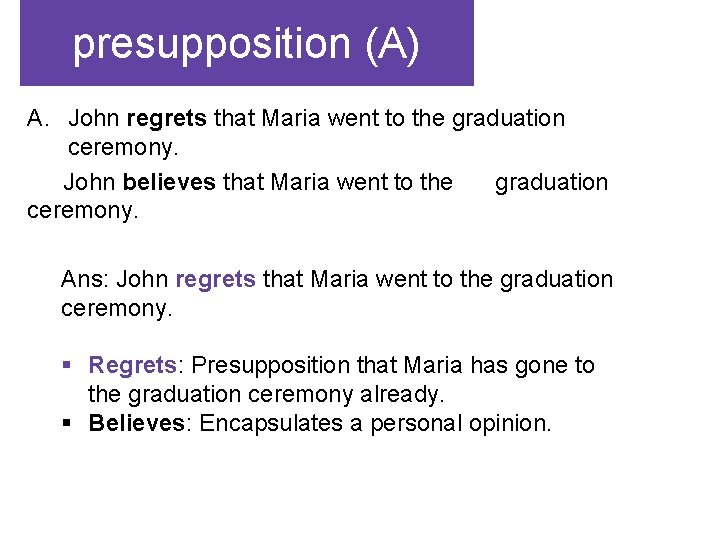 presupposition (A) A. John regrets that Maria went to the graduation ceremony. John believes