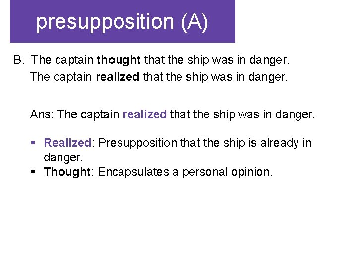 presupposition (A) B. The captain thought that the ship was in danger. The captain