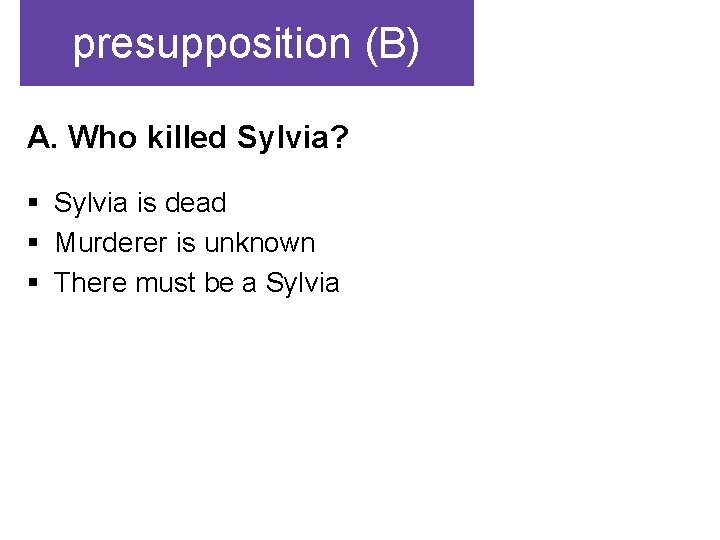 presupposition (B) A. Who killed Sylvia? § Sylvia is dead § Murderer is unknown