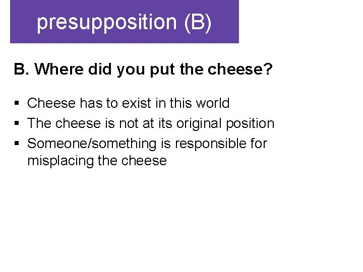 presupposition (B) B. Where did you put the cheese? § Cheese has to exist