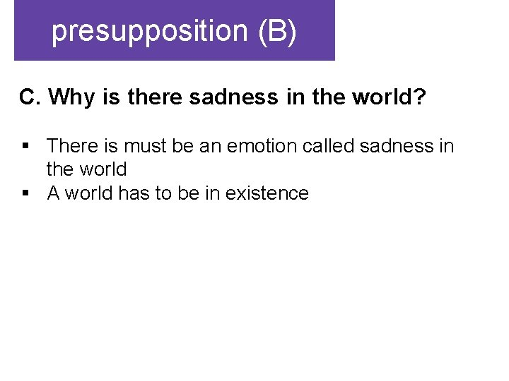 presupposition (B) C. Why is there sadness in the world? § There is must