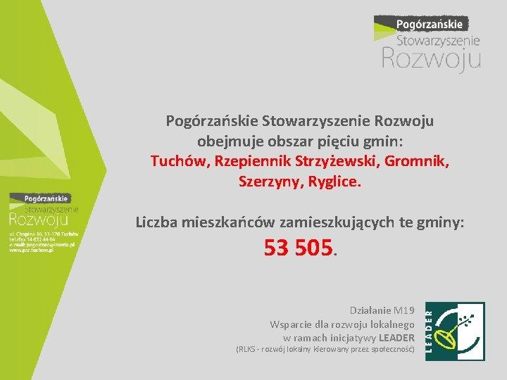 Pogórzańskie Stowarzyszenie Rozwoju obejmuje obszar pięciu gmin: Tuchów, Rzepiennik Strzyżewski, Gromnik, Szerzyny, Ryglice. Liczba