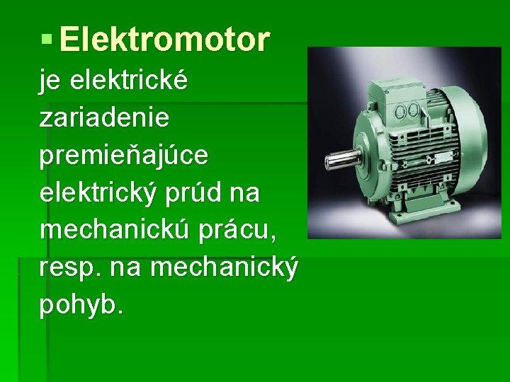 § Elektromotor je elektrické zariadenie premieňajúce elektrický prúd na mechanickú prácu, resp. na mechanický