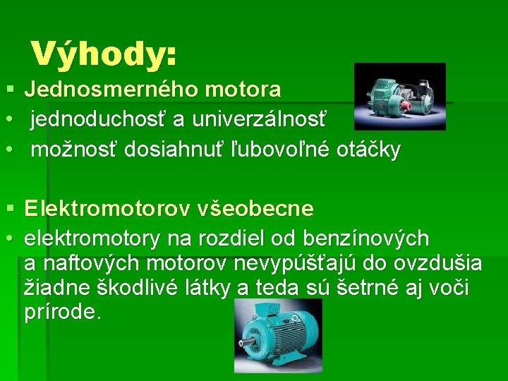 § • • Výhody: Jednosmerného motora jednoduchosť a univerzálnosť možnosť dosiahnuť ľubovoľné otáčky §