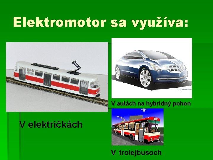 Elektromotor sa využíva: V autách na hybridný pohon V električkách v trolejbusoch