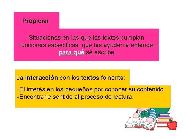 Propiciar: Situaciones en las que los textos cumplan funciones especificas, que les ayuden a
