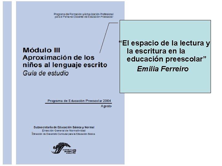 """""""El espacio de la lectura y la escritura en la educación preescolar"""" Emilia Ferreiro"""