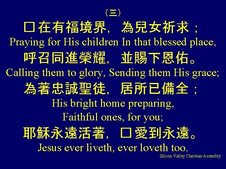 (三) � 在有福境界,為兒女祈求; Praying for His children In that blessed place, 呼召同進榮耀,並賜下恩佑。 Calling them