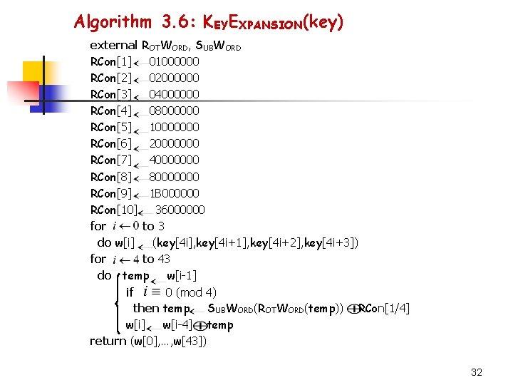 Algorithm 3. 6: KEYEXPANSION(key) external ROTWORD, SUBWORD RCon[1] 01000000 RCon[2] 02000000 RCon[3] 04000000 RCon[4]