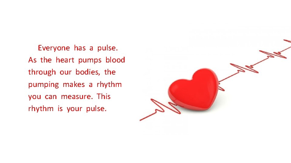 Everyone has a pulse. As the heart pumps blood through our bodies, the pumping