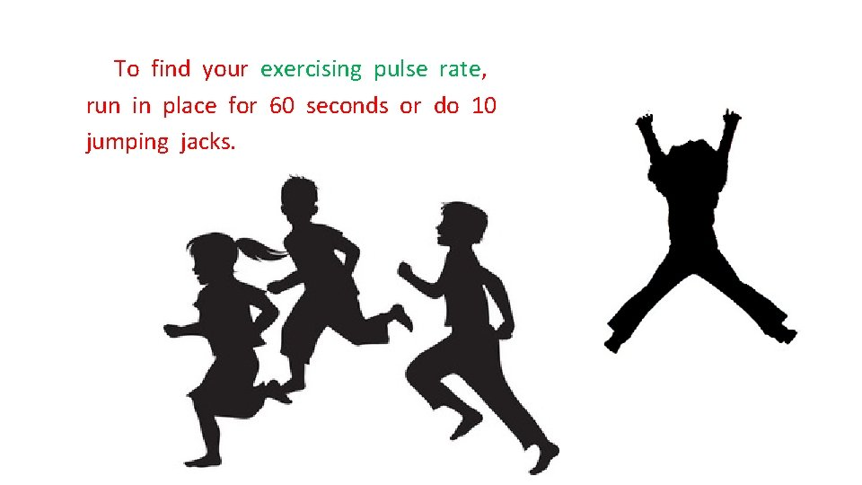 To find your exercising pulse rate, run in place for 60 seconds or do