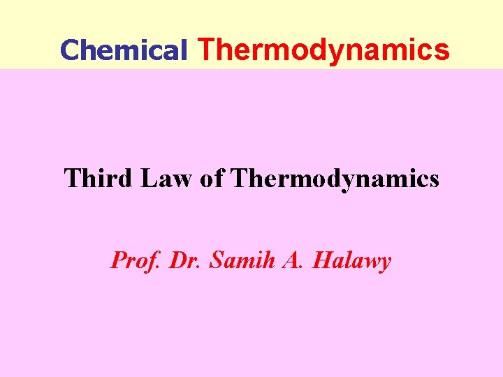 Chemical Thermodynamics Third Law of Thermodynamics Prof. Dr. Samih A. Halawy