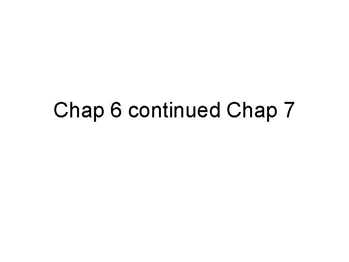 Chap 6 continued Chap 7