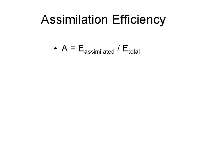 Assimilation Efficiency • A = Eassimilated / Etotal