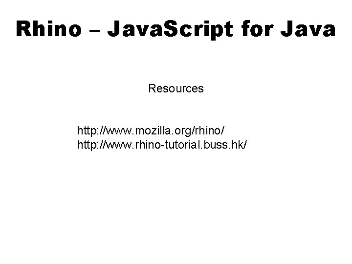 Rhino – Java. Script for Java Resources http: //www. mozilla. org/rhino/ http: //www. rhino-tutorial.