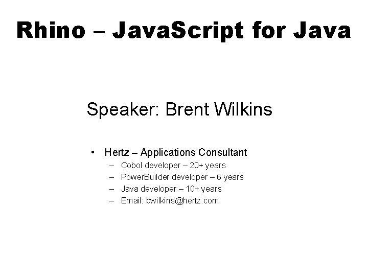 Rhino – Java. Script for Java Speaker: Brent Wilkins • Hertz – Applications Consultant
