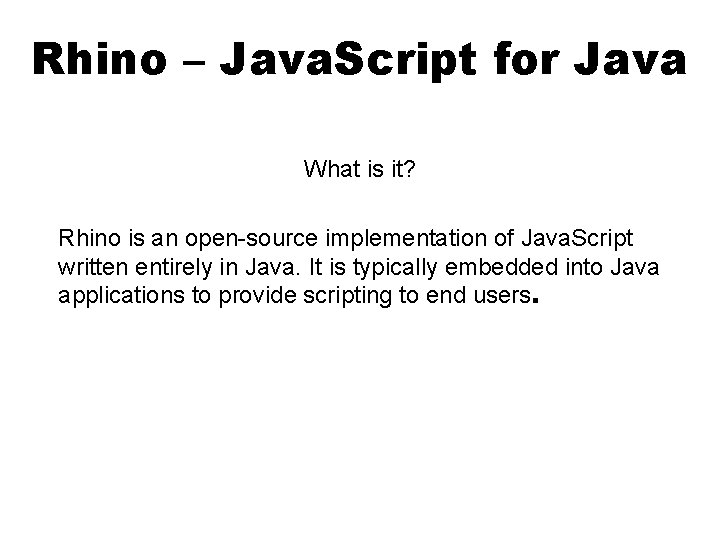 Rhino – Java. Script for Java What is it? Rhino is an open-source implementation