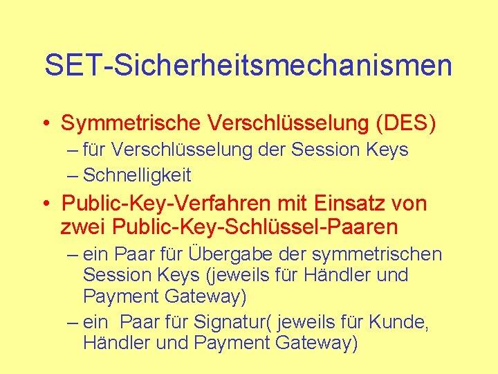 SET-Sicherheitsmechanismen • Symmetrische Verschlüsselung (DES) – für Verschlüsselung der Session Keys – Schnelligkeit •