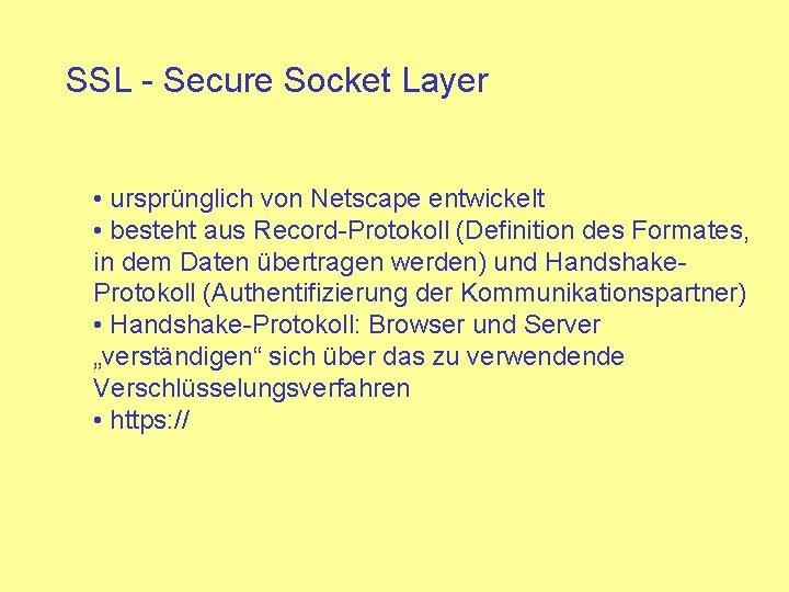 SSL - Secure Socket Layer • ursprünglich von Netscape entwickelt • besteht aus Record-Protokoll
