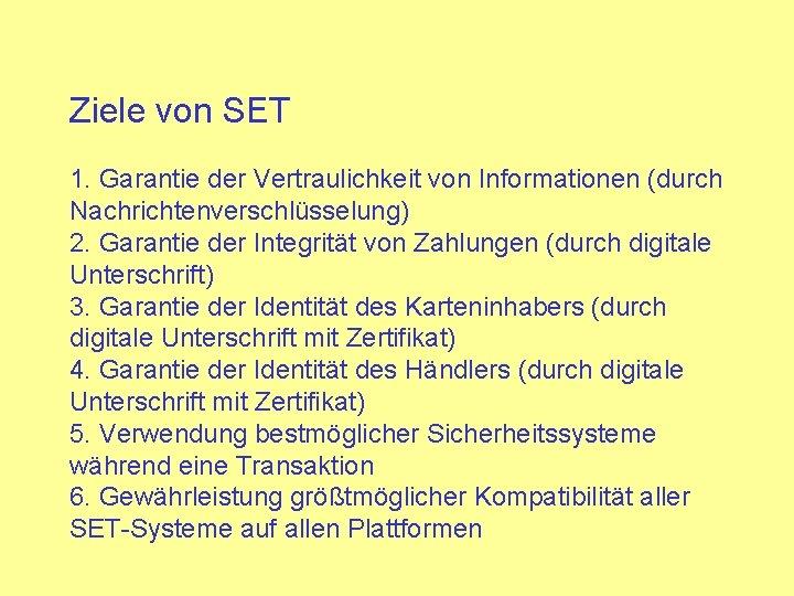 Ziele von SET 1. Garantie der Vertraulichkeit von Informationen (durch Nachrichtenverschlüsselung) 2. Garantie der