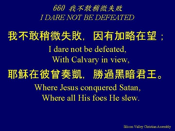 660 我不敢稍微失敗 I DARE NOT BE DEFEATED 我不敢稍微失敗,因有加略在望; I dare not be defeated, With
