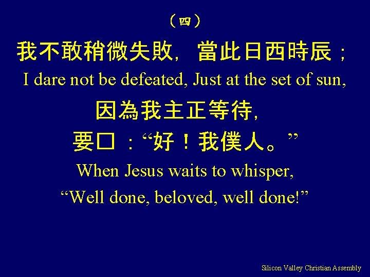 (四) 我不敢稍微失敗,當此日西時辰; I dare not be defeated, Just at the set of sun, 因為我主正等待,