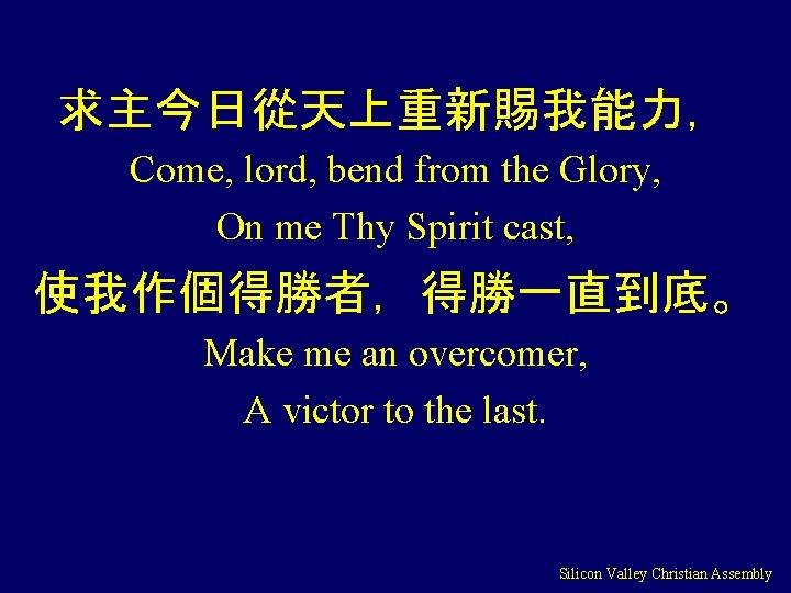 求主今日從天上重新賜我能力, Come, lord, bend from the Glory, On me Thy Spirit cast, 使我作個得勝者,得勝一直到底。 Make