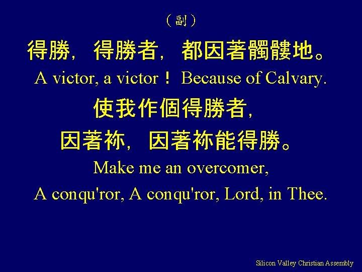 (副) 得勝,得勝者,都因著髑髏地。 A victor, a victor! Because of Calvary. 使我作個得勝者, 因著袮,因著袮能得勝。 Make me an