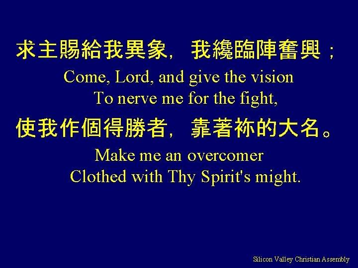 求主賜給我異象,我纔臨陣奮興; Come, Lord, and give the vision To nerve me for the fight, 使我作個得勝者,靠著袮的大名。
