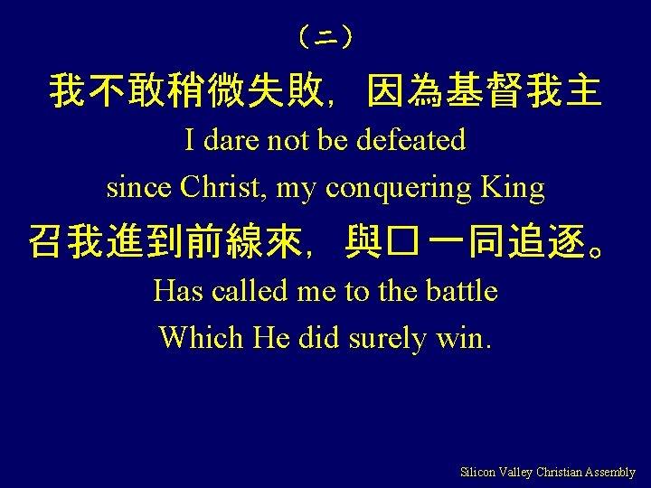 (二) 我不敢稍微失敗,因為基督我主 I dare not be defeated since Christ, my conquering King 召我進到前線來,與� 一同追逐。