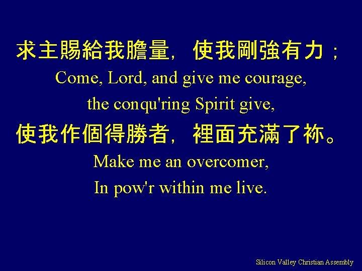 求主賜給我膽量,使我剛強有力; Come, Lord, and give me courage, the conqu'ring Spirit give, 使我作個得勝者,裡面充滿了袮。 Make me