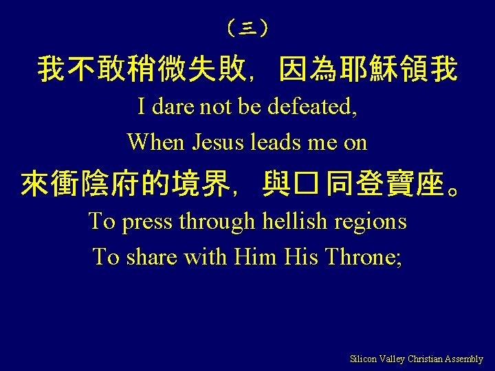 (三) 我不敢稍微失敗,因為耶穌領我 I dare not be defeated, When Jesus leads me on 來衝陰府的境界,與� 同登寶座。