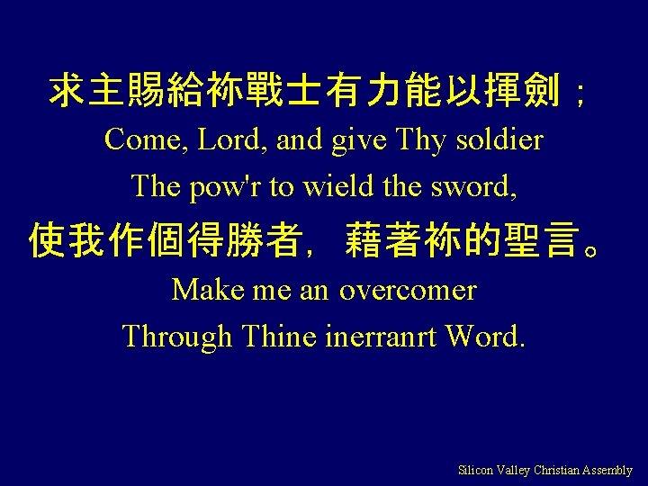 求主賜給袮戰士有力能以揮劍; Come, Lord, and give Thy soldier The pow'r to wield the sword, 使我作個得勝者,藉著袮的聖言。