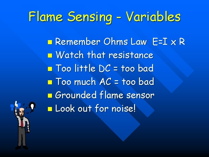 Flame Sensing - Variables Remember Ohms Law E=I x R n Watch that resistance