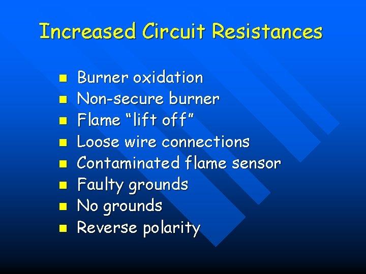 """Increased Circuit Resistances n n n n Burner oxidation Non-secure burner Flame """"lift off"""""""