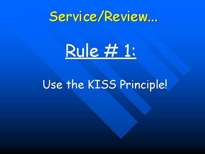 Service/Review. . . Rule # 1: Use the KISS Principle!