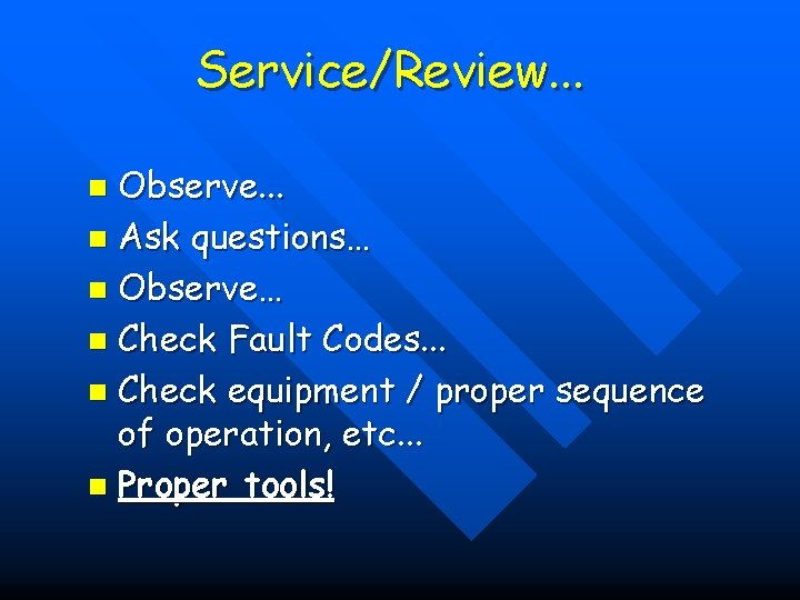 Service/Review. . . Observe. . . n Ask questions… n Observe… n Check Fault