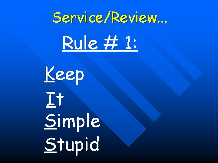 Service/Review. . . Rule # 1: Keep It Simple Stupid