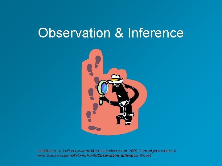 Observation & Inference modified by Liz La. Rosa www. middleschoolscience. com 2009, from original
