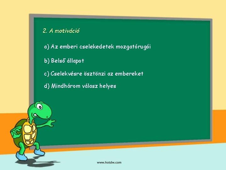 2. A motiváció a) Az emberi cselekedetek mozgatórugói b) Belső állapot c) Cselekvésre ösztönzi