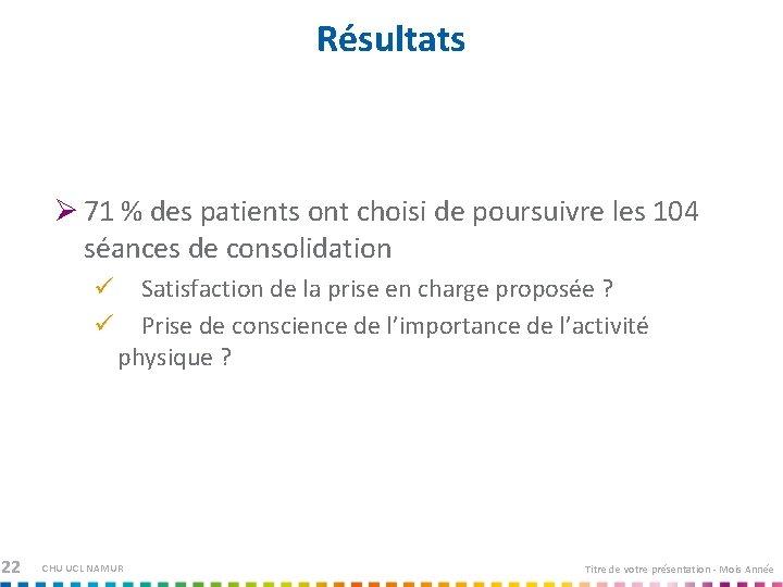 Résultats Ø 71 % des patients ont choisi de poursuivre les 104 séances de