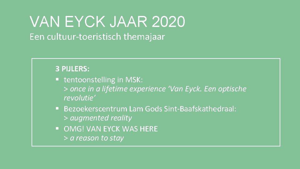 VAN EYCK JAAR 2020 Een cultuur-toeristisch themajaar 3 PIJLERS: § tentoonstelling in MSK: >