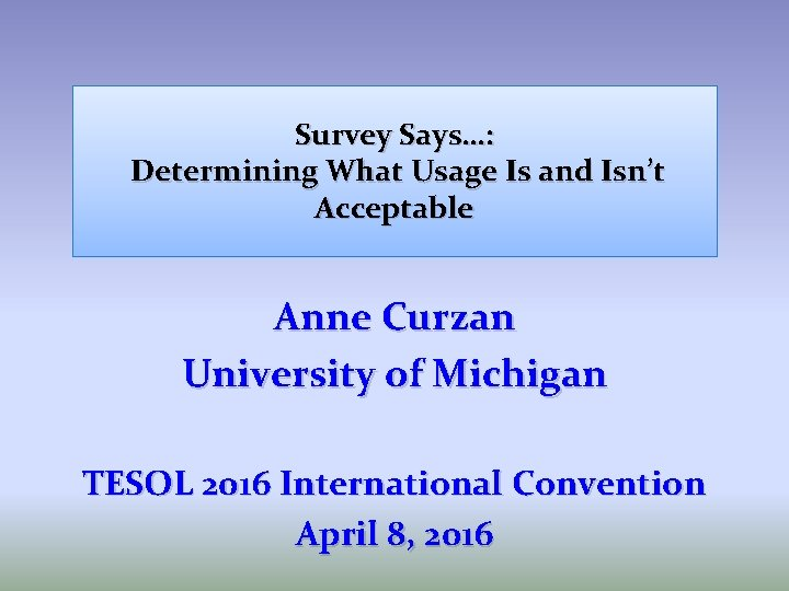 Survey Says…: Determining What Usage Is and Isn't Acceptable Anne Curzan University of Michigan