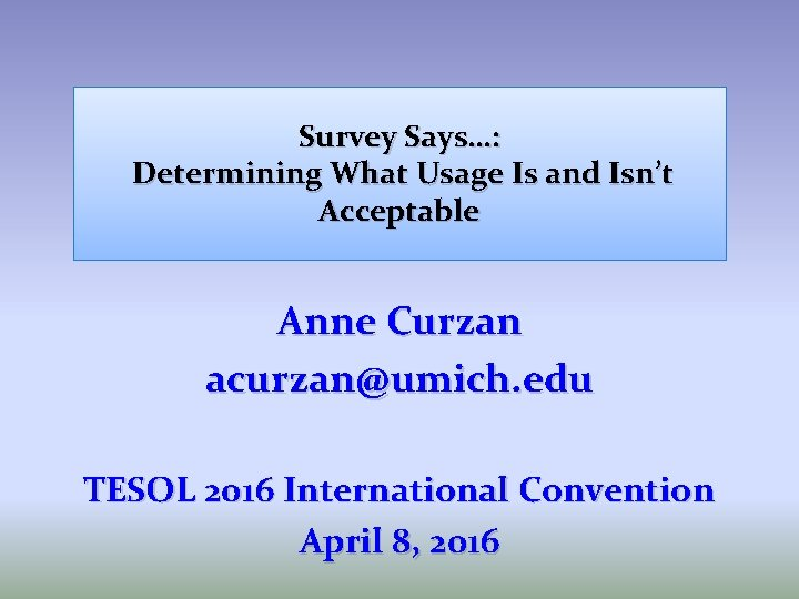Survey Says…: Determining What Usage Is and Isn't Acceptable Anne Curzan acurzan@umich. edu TESOL
