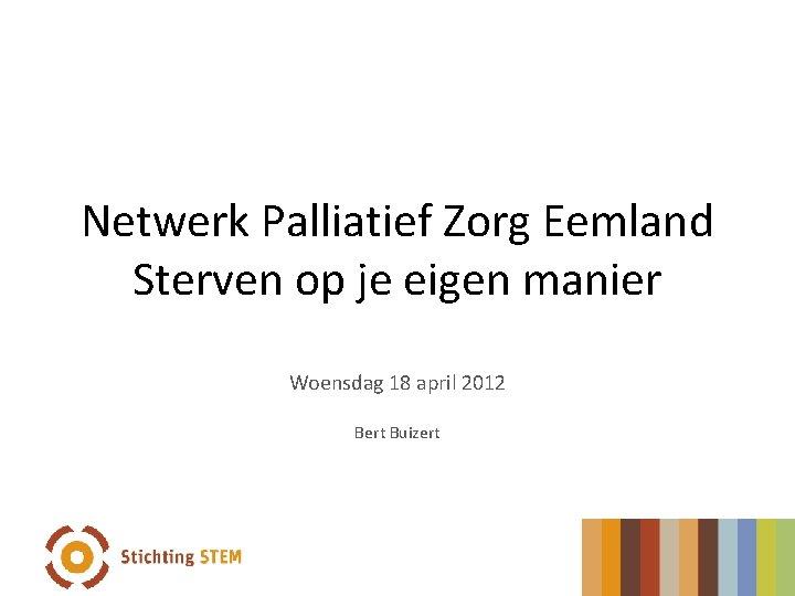 Netwerk Palliatief Zorg Eemland Sterven op je eigen manier Woensdag 18 april 2012 Bert
