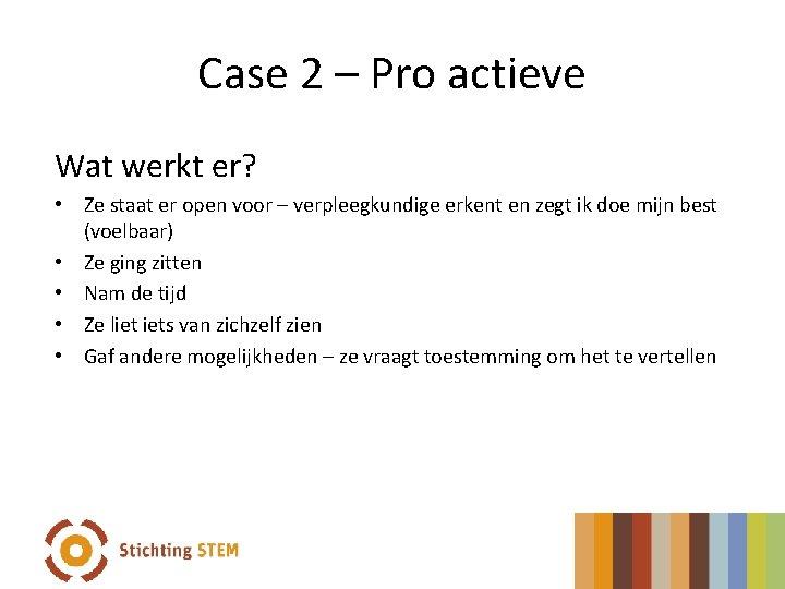 Case 2 – Pro actieve Wat werkt er? • Ze staat er open voor