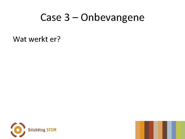 Case 3 – Onbevangene Wat werkt er?