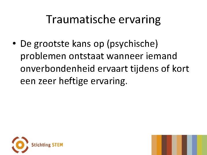 Traumatische ervaring • De grootste kans op (psychische) problemen ontstaat wanneer iemand onverbondenheid ervaart