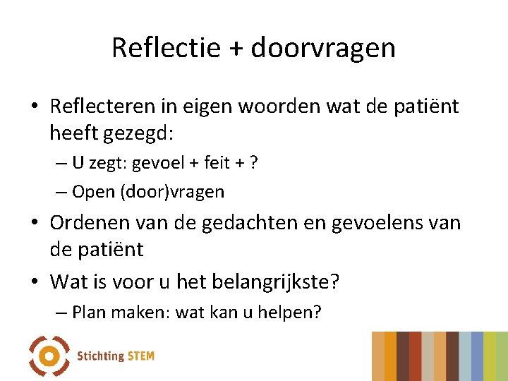 Reflectie + doorvragen • Reflecteren in eigen woorden wat de patiënt heeft gezegd: –